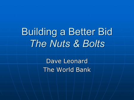 Building a Better Bid The Nuts & Bolts Dave Leonard The World Bank.