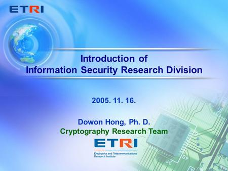 Introduction of Information Security Research Division Dowon Hong, Ph. D. Cryptography Research Team 2005. 11. 16.