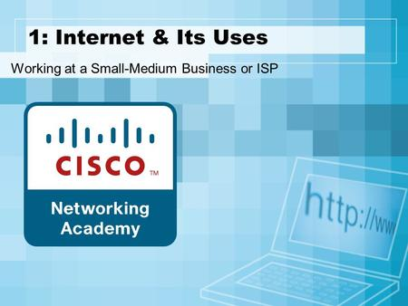 1: Internet & Its Uses Working at a Small-Medium Business or ISP.