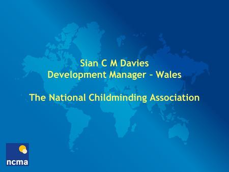 Sian C M Davies Development Manager – Wales The National Childminding Association.