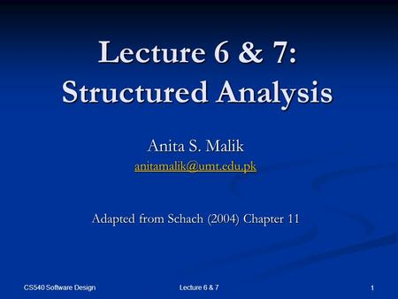CS540 Software Design Lecture 6 & 7 1 Lecture 6 & 7: Structured Analysis Anita S. Malik Adapted from Schach (2004) Chapter 11.