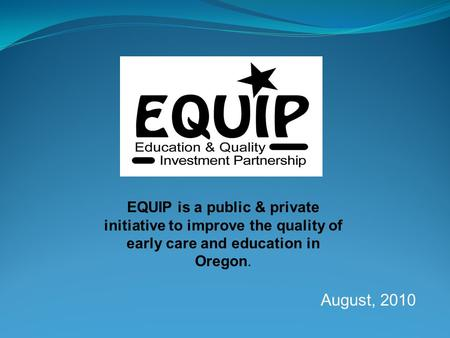 EQUIP is a public & private initiative to improve the quality of early care and education in Oregon. August, 2010 EQUIP is a public & private initiative.