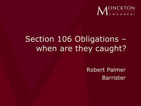 Section 106 Obligations – when are they caught? Robert Palmer Barrister.