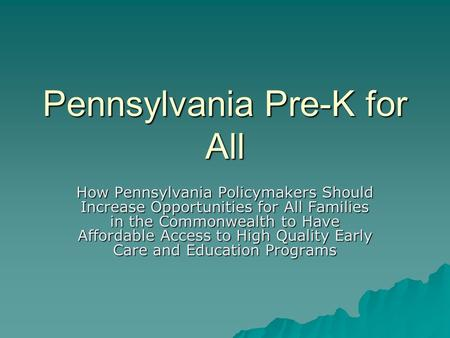 Pennsylvania Pre-K for All How Pennsylvania Policymakers Should Increase Opportunities for All Families in the Commonwealth to Have Affordable Access to.