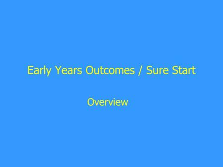 Early Years Outcomes / Sure Start Overview. Early Years Outcomes / Sure Start Improve the outcomes of all children up to 5 Assess the childcare market.