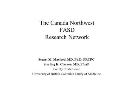 The Canada Northwest FASD Research Network Stuart M. Macleod, MD, Ph.D, FRCPC Sterling K. Clarren, MD, FAAP Faculty of Medicine University of British.