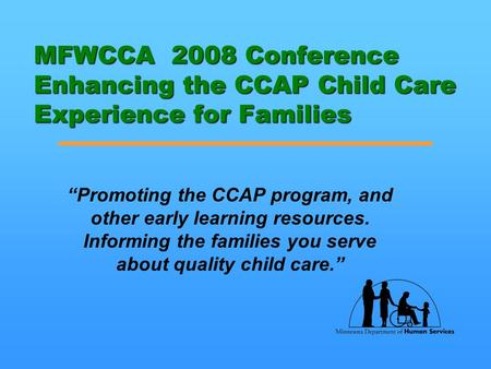 "MFWCCA 2008 Conference Enhancing the CCAP Child Care Experience for Families ""Promoting the CCAP program, and other early learning resources. Informing."