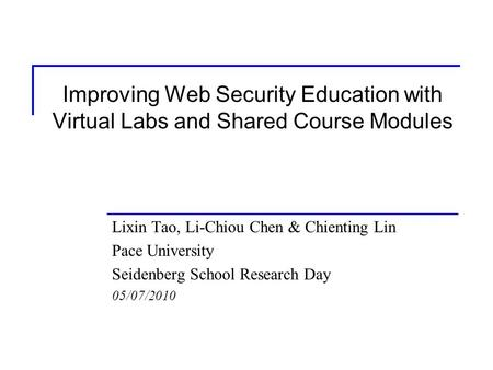 Improving Web Security Education with Virtual Labs and Shared Course Modules Lixin Tao, Li-Chiou Chen & Chienting Lin Pace University Seidenberg School.