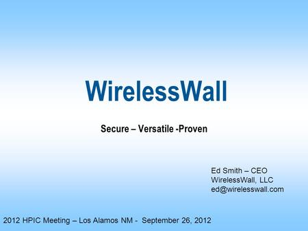 WirelessWall Secure – Versatile -Proven Ed Smith – CEO WirelessWall, LLC 2012 HPIC Meeting – Los Alamos NM - September 26, 2012.