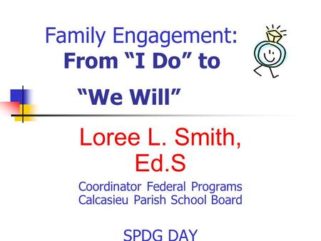 "Family Engagement: From ""I Do"" to ""We Will"" Loree L. Smith, Ed.S Coordinator Federal Programs Calcasieu Parish School Board SPDG DAY April 21, 2015."
