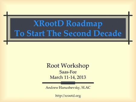 XRootD Roadmap To Start The Second Decade Root Workshop Saas-Fee March 11-14, 2013 Andrew Hanushevsky, SLAC