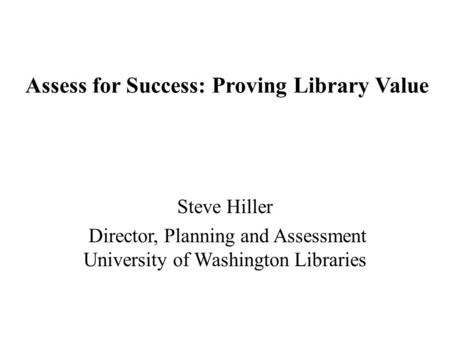 Assess for Success: Proving Library Value Steve Hiller Director, Planning and Assessment University of Washington Libraries.