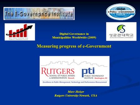 Digital Governance in Municipalities Worldwide (2009) Measuring progress of e-Government Marc Holzer Rutgers University-Newark, USA.