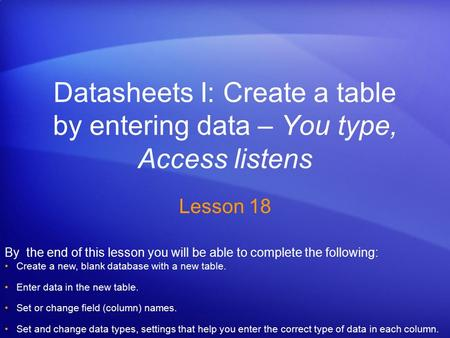Datasheets I: Create a table by entering data – You type, Access listens Lesson 18 By the end of this lesson you will be able to complete the following: