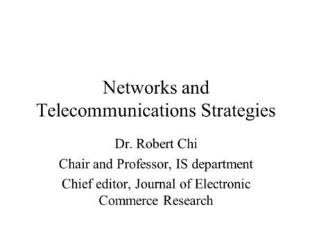 Networks and Telecommunications Strategies Dr. Robert Chi Chair and Professor, IS department Chief editor, Journal of Electronic Commerce Research.