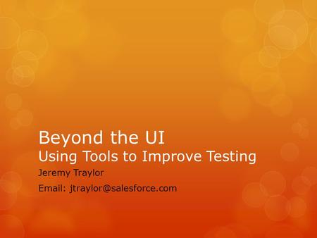 Beyond the UI Using Tools to Improve Testing Jeremy Traylor