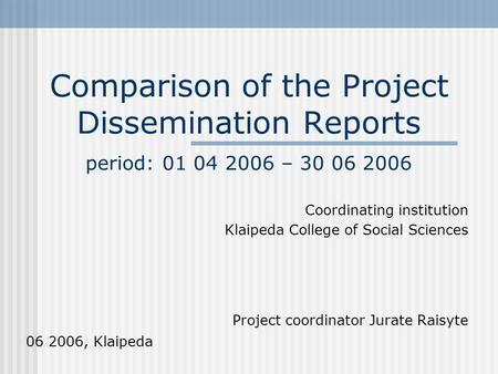 Comparison of the Project Dissemination Reports period: 01 04 2006 – 30 06 2006 Coordinating institution Klaipeda College of Social Sciences Project coordinator.