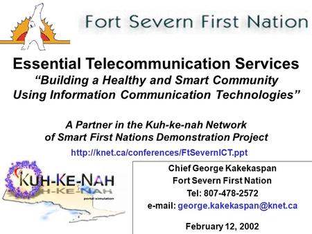1 Chief George Kakekaspan Fort Severn First Nation Tel: 807-478-2572   February 12, 2002 Essential Telecommunication Services.