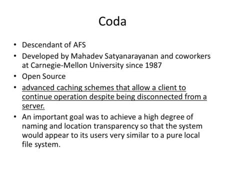 Coda Descendant of AFS Developed by Mahadev Satyanarayanan and coworkers at Carnegie-Mellon University since 1987 Open Source advanced caching schemes.