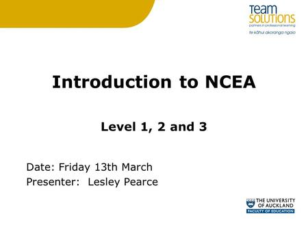 Introduction to NCEA Level 1, 2 and 3 Date: Friday 13th March Presenter:Lesley Pearce.