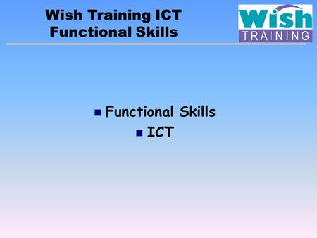 Wish Training ICT Functional Skills ICT. Key fact: Being 'functional' means that the learner will: Be able to apply skills to all sorts of real-life contexts.