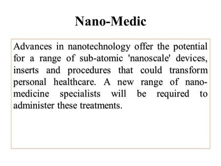 Nano-Medic Advances <strong>in</strong> nanotechnology offer the potential for a range of sub-atomic nanoscale devices, inserts and procedures that could transform personal.