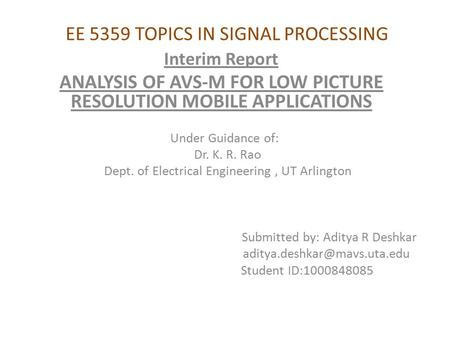 EE 5359 TOPICS IN SIGNAL PROCESSING Interim Report ANALYSIS OF AVS-M FOR LOW PICTURE RESOLUTION MOBILE APPLICATIONS Under Guidance of: Dr. K. R. Rao Dept.