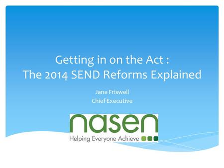 Getting in on the Act : The 2014 SEND Reforms Explained Jane Friswell Chief Executive.