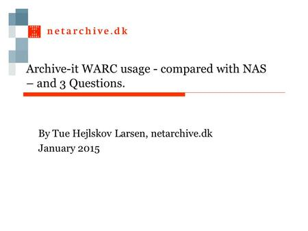 Archive-it WARC usage - compared with NAS – and 3 Questions. By Tue Hejlskov Larsen, netarchive.dk January 2015.