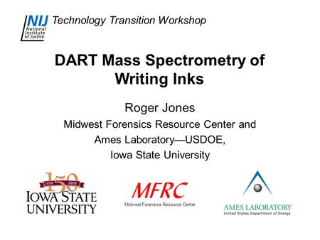 Technology Transition Workshop DART Mass Spectrometry of Writing Inks Roger Jones Midwest Forensics Resource Center and Ames Laboratory—USDOE, Iowa State.