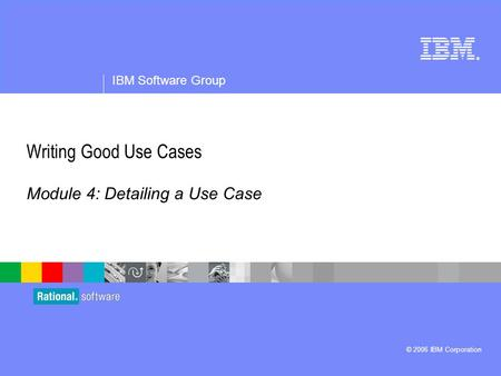 ® IBM Software Group © 2006 IBM Corporation Writing Good Use Cases Module 4: Detailing a Use Case.