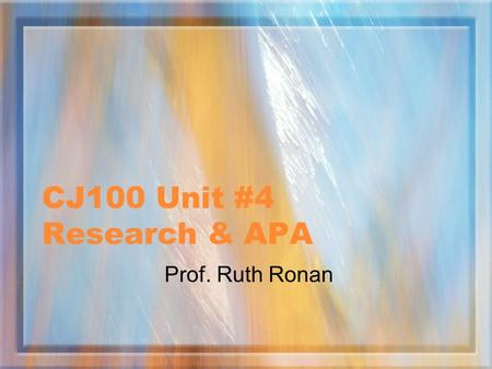 CJ100 Unit #4 Research & APA Prof. Ruth Ronan QUESTIONS? Please contact me through email, virtual office or office hours.