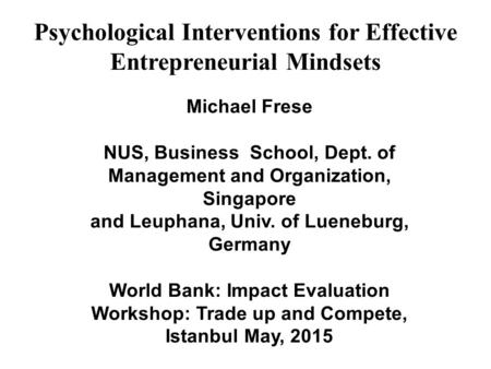Psychological Interventions for Effective Entrepreneurial Mindsets Michael Frese NUS, Business School, Dept. of Management <strong>and</strong> Organization, Singapore.