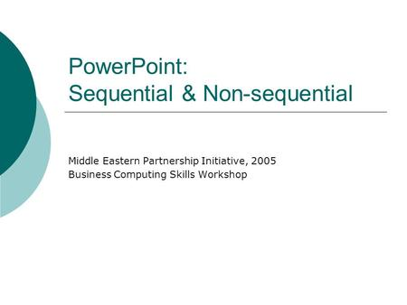 PowerPoint: Sequential & Non-sequential Middle Eastern Partnership Initiative, 2005 Business Computing Skills Workshop.