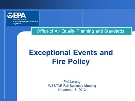 Exceptional Events and Fire Policy Office of Air Quality Planning and Standards Phil Lorang WESTAR Fall Business Meeting November 6, 2013.
