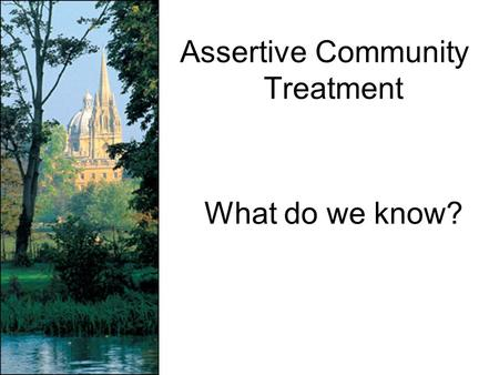 Assertive Community Treatment What do we know?. PACT - Stein & Test 1980 Project for Assertive Community Treatment 126 psychotic patients in RCT of: –Intensive.