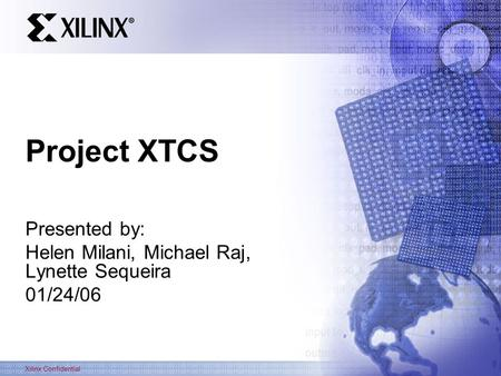 Xilinx Confidential Project XTCS Presented by: Helen Milani, Michael Raj, Lynette Sequeira 01/24/06.