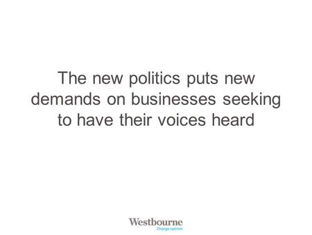 The new politics puts new demands on businesses seeking to have their voices heard.