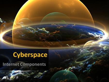 Cyberspace Internet Components. With this presentation we intend to present the different components/equipments that allow us to connect and browse the.