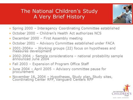 The National Children's Study A Very Brief History Spring 2000 – Interagency Coordinating Committee established October 2000 – Children's Health Act authorizes.