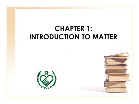 CHAPTER 1: INTRODUCTION TO MATTER. 1.DESCRIBING MATTER MATTER : It's anything that has mass and takes up space. CHEMISTRY : the study of the properties.