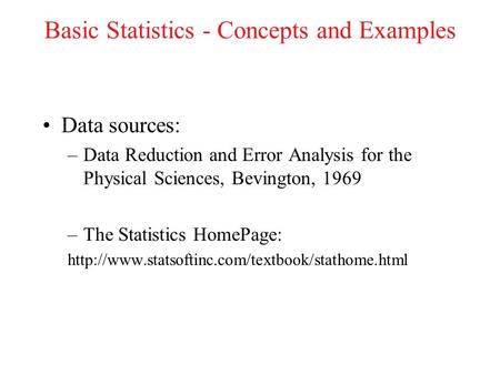 Basic Statistics - Concepts and Examples Data sources: –Data Reduction and Error Analysis for the Physical Sciences, Bevington, 1969 –The Statistics HomePage: