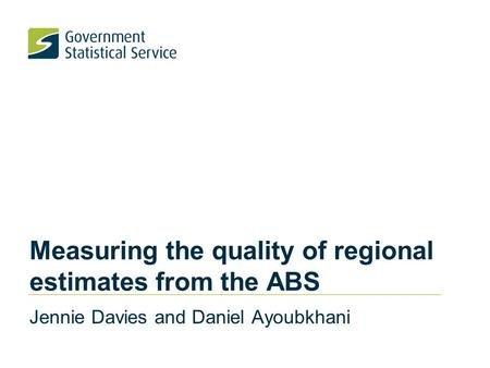 Measuring the quality of regional estimates from the ABS Jennie Davies and Daniel Ayoubkhani.