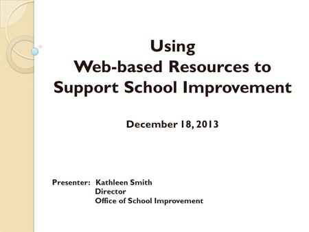 Using Web-based Resources to Support School Improvement December 18, 2013 Presenter: Kathleen Smith Director Office of School Improvement.