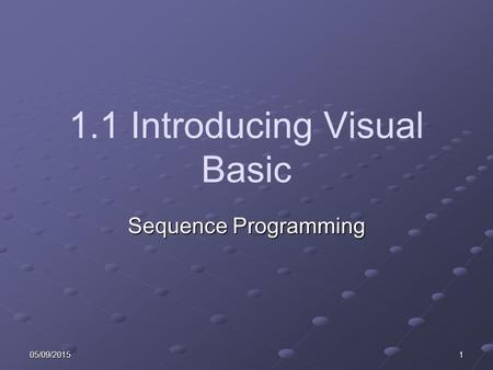 05/09/20151 1.1 Introducing Visual Basic Sequence Programming.