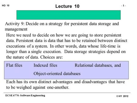 ECSE 6770- Software Engineering - 1 - HO 10 © HY 2012 Lecture 10 Activity 9: Decide on a strategy for persistent data storage and management Here we need.