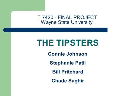 IT 7420 - FINAL PROJECT Wayne State University THE TIPSTERS Connie Johnson Stephanie Patil Bill Pritchard Chade Saghir.