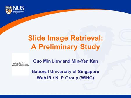 Slide Image Retrieval: A Preliminary Study Guo Min Liew and Min-Yen Kan National University of Singapore Web IR / NLP Group (WING)