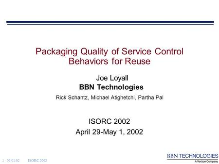 1 05/01/02ISORC 2002 BBN Technologies Joe Loyall Rick Schantz, Michael Atighetchi, Partha Pal Packaging Quality of Service Control Behaviors for Reuse.