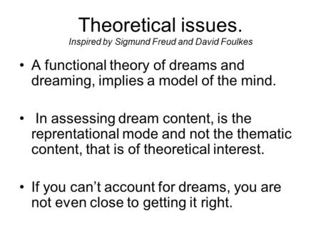 Theoretical issues. Inspired by Sigmund Freud and David Foulkes A functional theory of dreams and dreaming, implies a model of the mind. In assessing dream.